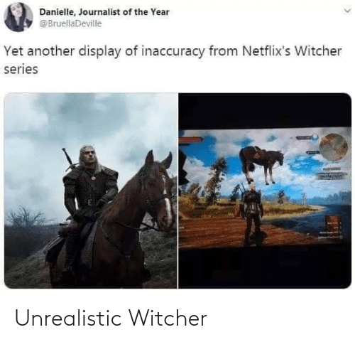 danielle: Danielle, Journalist of the Year  @BruellaDeville  Yet another display of inaccuracy from Netflix's Witcher  series Unrealistic Witcher
