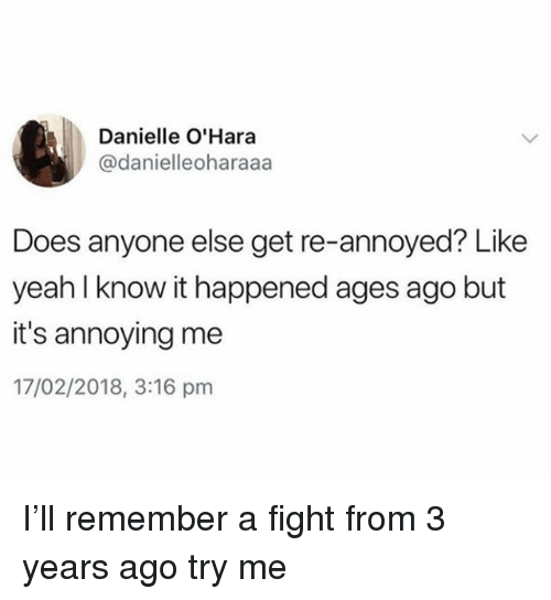 Try Me, Yeah, and Girl Memes: Danielle O'Hara  @danielleoharaaa  Does anyone else get re-annoyed? Like  yeah l know it happened ages ago but  it's annoying me  17/02/2018, 3:16 pnm I'll remember a fight from 3 years ago try me