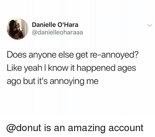Amazing, Annoyed, and Annoying: Danielle O'Hara  @danielleoharaaa  Does anyone else get re-annoyed?  Like yeahl know it happened ages  ago but it's annoying me @donut is an amazing account
