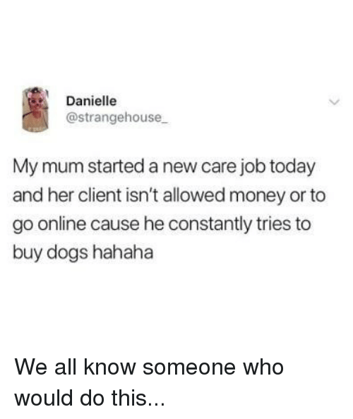 Dogs, Memes, and Money: Danielle  @strangehouse  My mum started a new care job today  and her client isn't allowed money or to  go online cause he constantly tries to  buy dogs hahaha We all know someone who would do this...