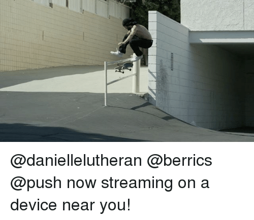 Memes, 🤖, and Push: @daniellelutheran @berrics @push now streaming on a device near you!