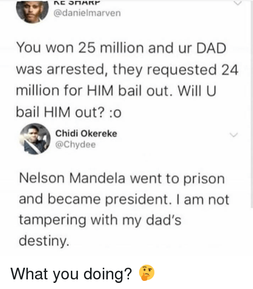 Dad, Destiny, and Nelson Mandela: @danielmarven  You won 25 million and ur DAD  was arrested, they requested 24  million for HIM bail out. Will U  bail HIM out? :o  Chidi Okereke  @Chydee  Nelson Mandela went to prison  and became president. I am not  tampering with my dad's  destiny. What you doing? 🤔