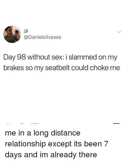 Sex, Relatable, and Been: @Danielolivasss  Day 98 without sex: i slammed on my  brakes so my seatbelt could choke me me in a long distance relationship except its been 7 days and im already there
