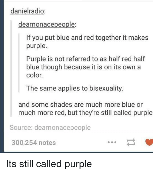Bisexuality: danielradio:  dearnonacepeople  If you put blue and red together it makes  purple.  Purple is not referred to as half red half  blue though because it is on its own a  color.  The same applies to bisexuality.  and some shades are much more blue or  much more red, but they're still called purple  Source: dearnonacepeople  300,254 notes Its still called purple