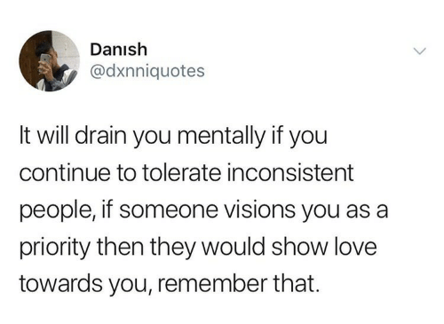 drain: Danish  @dxnniquotes  It will drain you mentally if you  continue to tolerate inconsistent  people, if someone visions you as a  priority then they would show love  towards you, remember that.