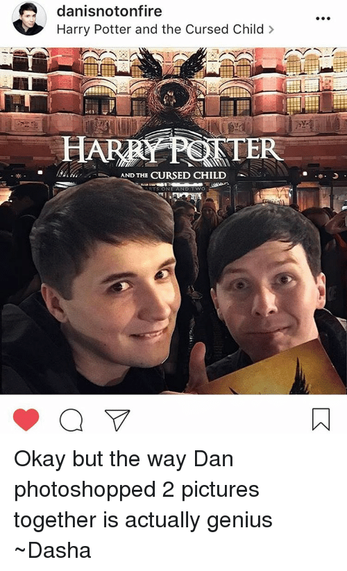 Memes, Photoshop, and Genius: danisnotonfire  Harry Potter and the Cursed Child  HARRY PSRTE  AND THE  CURSED CHILD  WO  RTS ONE AND Okay but the way Dan photoshopped 2 pictures together is actually genius ~Dasha