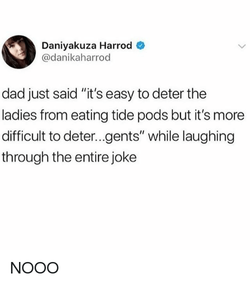 "Dad, Relatable, and Easy: Daniyakuza Harrod  @danikaharrod  dad just said ""it's easy to deter the  ladies from eating tide pods but it's more  difficult to deter...gents"" while laughing  through the entire joke NOOO"