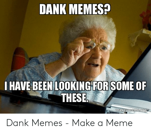 Where To Find Dank Memes: DANK MEMES?  HAVE BEEN LOOKING FORSOME OF  makeameme orG Dank Memes - Make a Meme