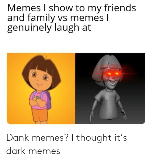 i thought: Dank memes? I thought it's dark memes