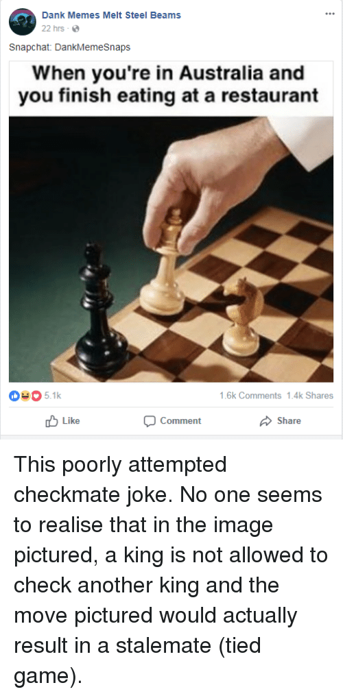 Dank Memes Melt Steel Beams: Dank Memes Melt Steel Beams  22 hrs .  Snapchat: DankMemeSnaps  hen you're in Australia and  you finish eating at a restaurant  0-05.1k  1.6k Comments 1.4k Shares  山Like  Comment  Share This poorly attempted checkmate joke. No one seems to realise that in the image pictured, a king is not allowed to check another king and the move pictured would actually result in a stalemate (tied game).