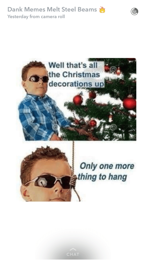 Dank Memes Melt Steel Beams: Dank Memes Melt Steel Beams  Yesterday from camera roll  Well that's all  the Christmas  decorations up  Only one more  thing to hang  CHAT