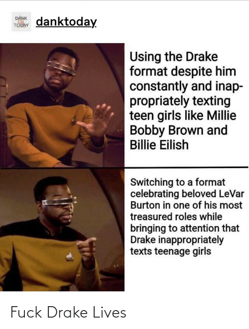 Bobby Brown: DANK  TODAY  danktoday  Using the Drake  format despite him  constantly and inap-  propriately texting  teen girls like Millie  Bobby Brown and  Billie Eilish  Switching to a format  celebrating beloved LeVar  Burton in one of his most  treasured roles while  bringing to attention that  Drake inappropriately  texts teenage girls Fuck Drake Lives