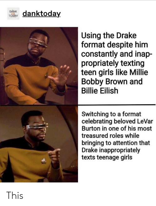 Bobby Brown: DANK  TODAY  danktoday  Using the Drake  format despite him  constantly and inap-  propriately texting  teen girls like Millie  Bobby Brown and  Billie Eilish  Switching to a format  celebrating beloved LeVar  Burton in one of his most  treasured roles while  bringing to attention that  Drake inappropriately  texts teenage girls This
