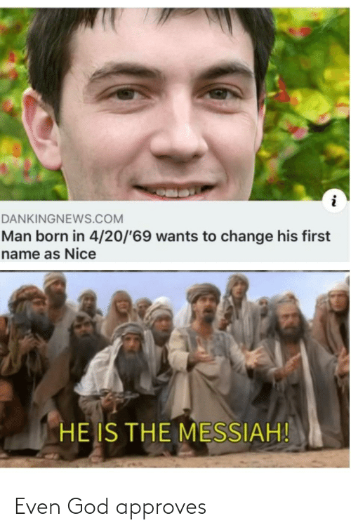 first name: DANKINGNEWS.COM  Man born in 4/20/'69 wants to change his first  name as Nice  HE IS THE MESSIAH! Even God approves