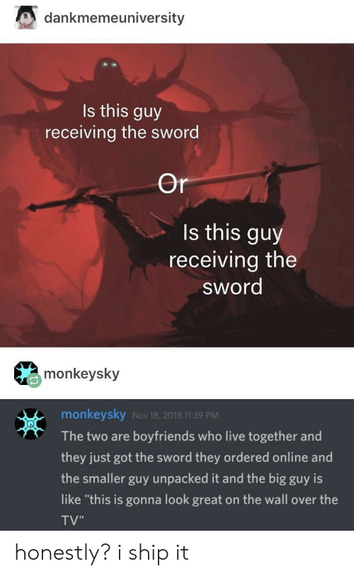 """Big Guy: dankmemeuniversity  Is this guy  receiving the sword  Or  Is this guy  receiving the  sword  monkeysky  monkeysky Nov 18, 2018 11:39 PM  The two are boyfriends who live together and  they just got the sword they ordered online and  the smaller guy unpacked it and the big guy is  like """"this is gonna look great on the wall over the  TV"""" honestly? i ship it"""