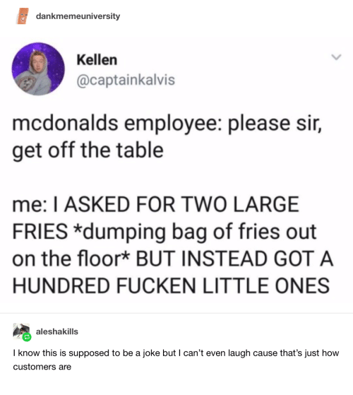 Mcdonalds Employee: dankmemeuniversity  Kellen  @captainkalvis  mcdonalds employee: please sir,  get off the table  me: I ASKED FOR TWO LARGE  FRIES *dumping bag of fries out  on the floor* BUT INSTEAD GOT A  HUNDRED FUCKEN LITTLE ONES  aleshakills  I know this is supposed to be a joke but I can't even laugh cause that's just how  customers are