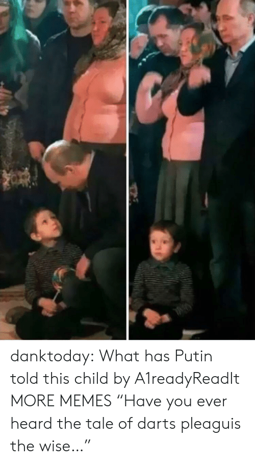 "Putin: danktoday:  What has Putin told this child by A1readyReadIt MORE MEMES  ""Have you ever heard the tale of darts pleaguis the wise…"""