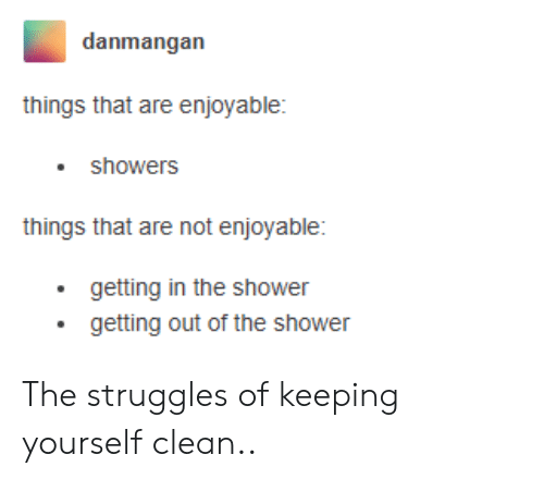 Getting Out: danmangan  things that are enjoyable:  showers  things that are not enjoyable:  getting in the shower  getting out of the shower The struggles of keeping yourself clean..