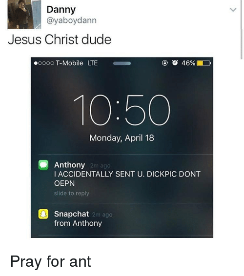 Dude, Jesus, and Memes: Danny  ayaboydann  Jesus Christ dude  46%  ooooo T-Mobile LTE  10:50  Monday, April 18  Anthony  2m ago  I ACCIDENTALLY SENT U. DICKPIC DONT  OEPN  slide to reply  Snapchat  2m ago  from Anthony Pray for ant