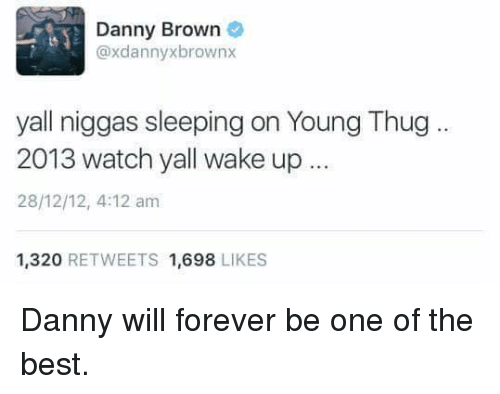 thug: Danny Brown  @xdannyxbrownx  yall niggas sleeping on Young Thug  2013 watch yall wake up  28/12/12, 4:12 am  1,320 RETWEETS 1,698 LIKES Danny will forever be one of the best.