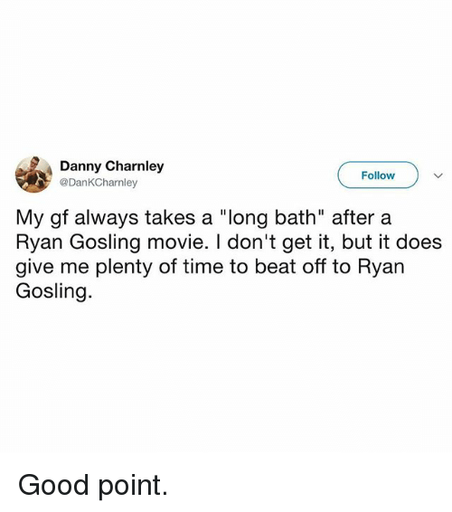 "Memes, Ryan Gosling, and Good: Danny Charnley  @DanKCharnley  Follow  My gf always takes a ""long bath"" after a  Ryan Gosling movie. I don't get it, but it does  give me plenty of time to beat off to Ryan  Gosling. Good point."