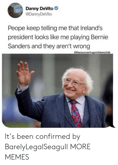 Bernie Sanders, Dank, and Memes: Danny DeVito  @DannyDeVito  Peope keep telling me that Ireland's  president looks like me playing Bernie  Sanders and they aren't wrong  @therecoveringproblemchild It's been confirmed by BarelyLegalSeagull MORE MEMES