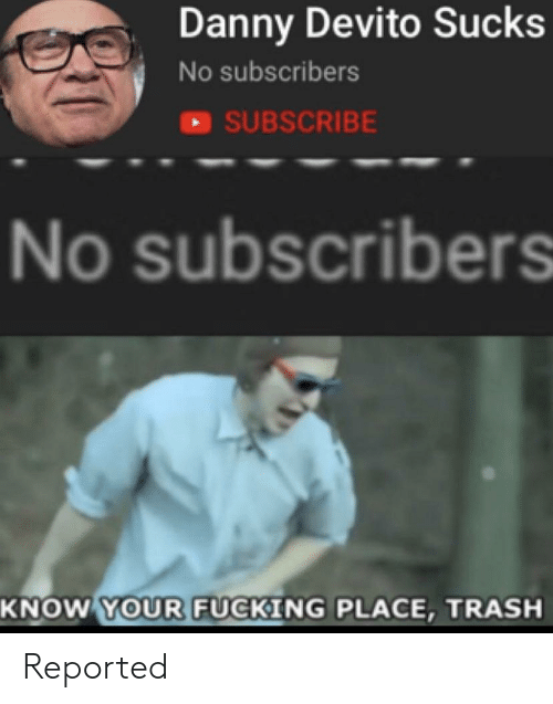 sci: Danny Devito Sucks  No subscribers  SUBSCRIBE  No subscribers  SCI  KNOW YOUR FUCKING PLACE, TRASH Reported