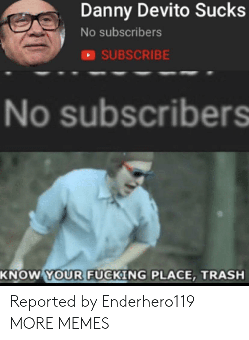 sci: Danny Devito Sucks  No subscribers  SUBSCRIBE  No subscribers  SCI  KNOW YOUR FUCKING PLACE, TRASH Reported by Enderhero119 MORE MEMES