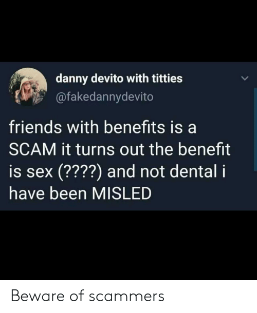 Friends With Benefits: danny devito with titties  @fakedannydevito  friends with benefits is a  SCAM it turns out the benefit  is sex (????) and not dental i  have been MISLED Beware of scammers