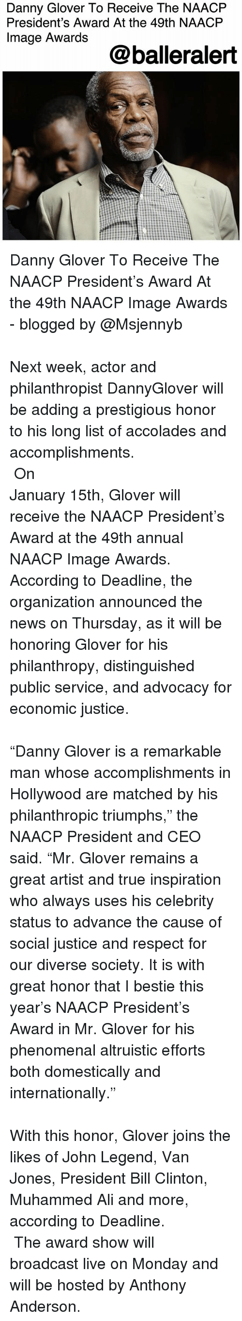 "Ali, Anthony Anderson, and Bill Clinton: Danny Glover To Receive The NAACFP  President's Award At the 49th NAACP  Image Awards  @balleralert Danny Glover To Receive The NAACP President's Award At the 49th NAACP Image Awards - blogged by @Msjennyb ⠀⠀⠀⠀⠀⠀⠀⠀⠀⠀⠀⠀⠀⠀⠀⠀⠀⠀⠀⠀⠀⠀⠀⠀⠀⠀⠀⠀⠀⠀⠀⠀⠀⠀⠀⠀⠀⠀⠀⠀⠀⠀⠀⠀⠀ Next week, actor and philanthropist DannyGlover will be adding a prestigious honor to his long list of accolades and accomplishments. ⠀⠀⠀⠀⠀⠀⠀⠀⠀⠀⠀⠀⠀⠀⠀⠀⠀⠀⠀⠀⠀⠀⠀⠀⠀⠀⠀⠀⠀⠀⠀⠀⠀⠀⠀⠀⠀⠀⠀⠀⠀⠀⠀⠀⠀ On January 15th, Glover will receive the NAACP President's Award at the 49th annual NAACP Image Awards. According to Deadline, the organization announced the news on Thursday, as it will be honoring Glover for his philanthropy, distinguished public service, and advocacy for economic justice. ⠀⠀⠀⠀⠀⠀⠀⠀⠀⠀⠀⠀⠀⠀⠀⠀⠀⠀⠀⠀⠀⠀⠀⠀⠀⠀⠀⠀⠀⠀⠀⠀⠀⠀⠀⠀⠀⠀⠀⠀⠀⠀⠀⠀⠀ ""Danny Glover is a remarkable man whose accomplishments in Hollywood are matched by his philanthropic triumphs,"" the NAACP President and CEO said. ""Mr. Glover remains a great artist and true inspiration who always uses his celebrity status to advance the cause of social justice and respect for our diverse society. It is with great honor that I bestie this year's NAACP President's Award in Mr. Glover for his phenomenal altruistic efforts both domestically and internationally."" ⠀⠀⠀⠀⠀⠀⠀⠀⠀⠀⠀⠀⠀⠀⠀⠀⠀⠀⠀⠀⠀⠀⠀⠀⠀⠀⠀⠀⠀⠀⠀⠀⠀⠀⠀⠀⠀⠀⠀⠀⠀⠀⠀⠀⠀ With this honor, Glover joins the likes of John Legend, Van Jones, President Bill Clinton, Muhammed Ali and more, according to Deadline. ⠀⠀⠀⠀⠀⠀⠀⠀ ⠀⠀⠀⠀⠀⠀⠀⠀ The award show will broadcast live on Monday and will be hosted by Anthony Anderson."