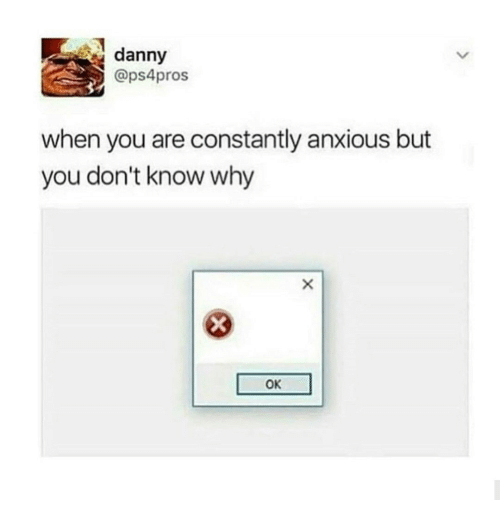 Why, You, and Danny: danny  @ps4pros  when you are constantly anxious but  you don't know why  OK