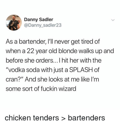 """Bartenders: Danny Sadler  @Danny_sadler23  As a bartender, I'll never get tired of  when a 22 year old blonde walks up and  before she orders...I hit her with the  """"vodka soda with just a SPLASH of  cran?"""" And she looks at me like I'm  some sort of fuckin wizarg chicken tenders > bartenders"""