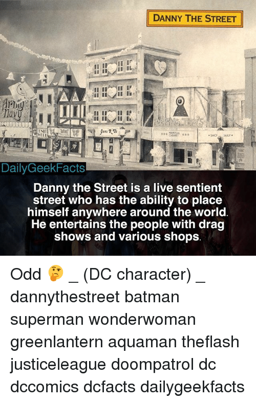 Sii: DANNY THE STREET  Mavg  SII  SHO SAILY  DailyGeekFacts  Danny the Street is a live sentient  street who has the ability to place  himself anywhere around the world  He entertains the people with drag  shows and various shops Odd 🤔 _ (DC character) _ dannythestreet batman superman wonderwoman greenlantern aquaman theflash justiceleague doompatrol dc dccomics dcfacts dailygeekfacts