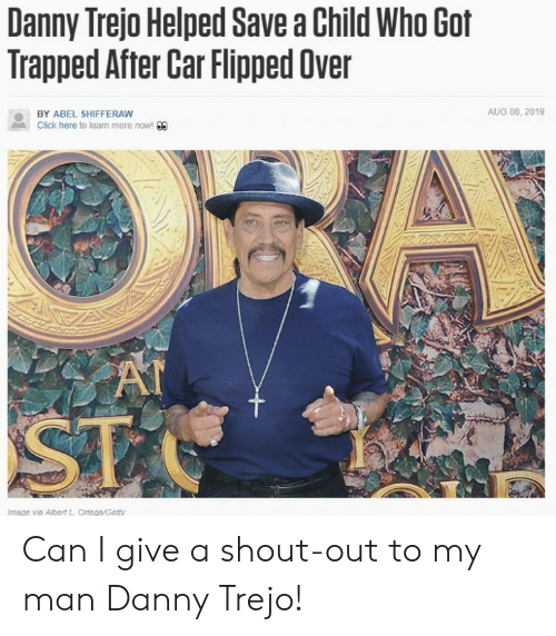 shout out: Danny Trejo Helped Save a Child Who Got  Trapped After Car Flipped Over  AUG 08, 2019  BY ABEL SHIFFERAW  Click here to learn more now! 00  AT  ST  Image via Albert L Ortega/Getty Can I give a shout-out to my man Danny Trejo!