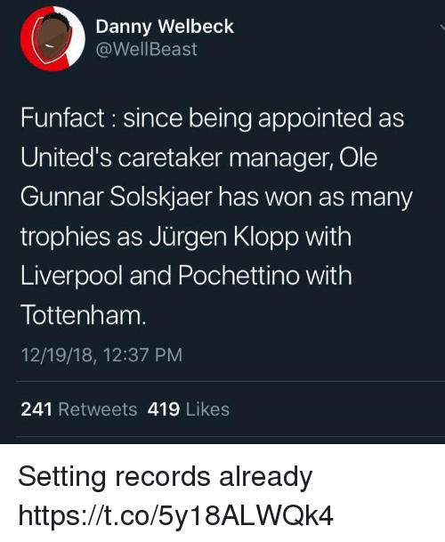 Klopp: Danny Welbeck  @WellBeast  Funfact : since being appointed as  United's caretaker manager, Ole  Gunnar Solskjaer has won as many  trophies as Jürgen Klopp with  Liverpool and Pochettino with  Tottenham  12/19/18, 12:37 PM  241 Retweets 419 Likes Setting records already https://t.co/5y18ALWQk4