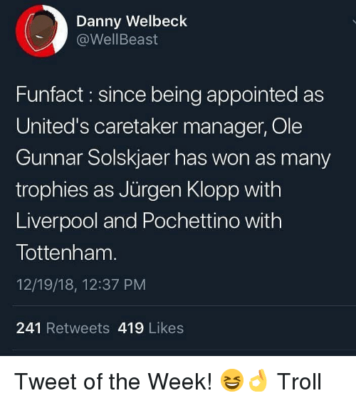 Klopp: Danny Welbeck  @WellBeast  Funfact: since being appointed as  United's caretaker manager, Ole  Gunnar Solskjaer has won as many  trophies as Jürgen Klopp with  Liverpool and Pochettino with  Tottenham.  12/19/18, 12:37 PM  241 Retweets 419 Likes Tweet of the Week! 😆👌 Troll