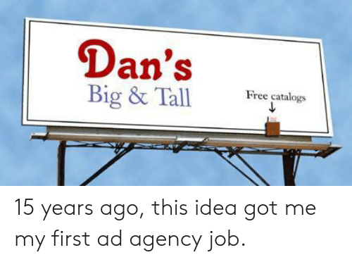 agency: Dan's  Big & Tall  Free catalogs 15 years ago, this idea got me my first ad agency job.