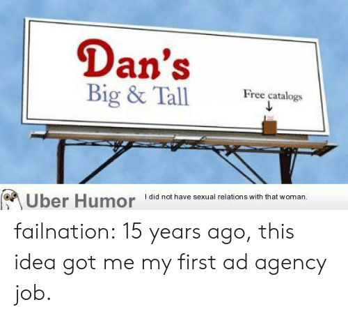 agency: Dan's  Big & Tall  Free catalogs  I did not have sexual relations with that woman.  Uber Humor failnation:  15 years ago, this idea got me my first ad agency job.