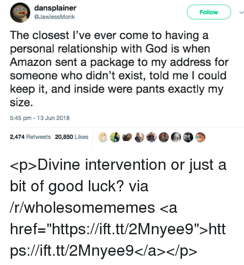 """Amazon, God, and Good: dansplainer  @JawlessMonk  Followv  The closest l've ever come to having a  personal relationship with God is when  Amazon sent a package to my address for  someone who didn't exist, told me l could  keep it, and inside were pants exactly my  size.  5:45 pm 13 Jun 2018  2,474 Retweets 20,850 Likes  副牽 <p>Divine intervention or just a bit of good luck? via /r/wholesomememes <a href=""""https://ift.tt/2Mnyee9"""">https://ift.tt/2Mnyee9</a></p>"""