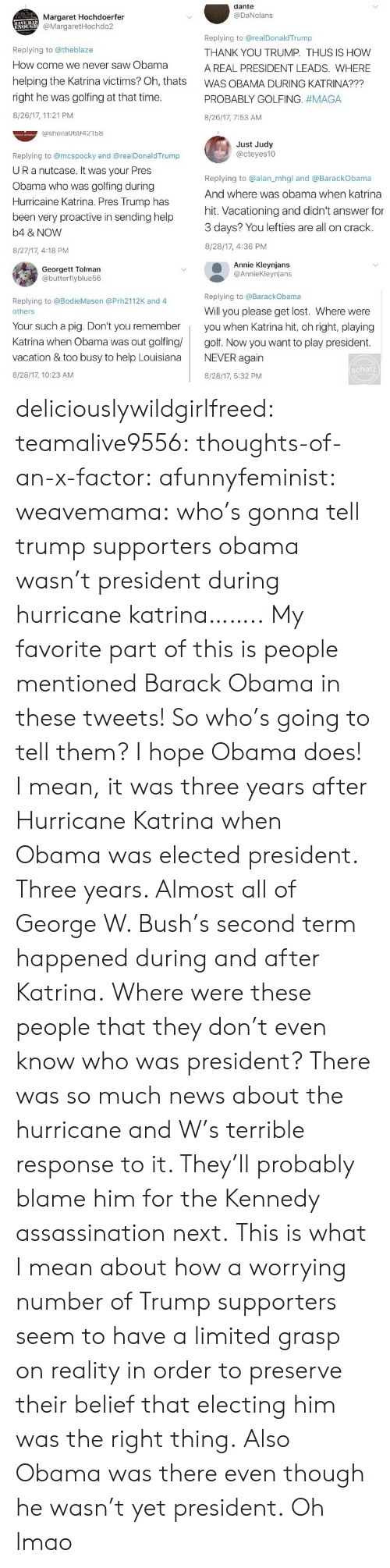 Golfing: dante  @DaNolans  Margaret Hochdoerfer  @MargaretHochdo2  Replying to @theblaze  How come we never saw Obama  helping the Katrina victims? Oh, thats  right he was golfing at that time  8/26/17, 11:21 PM  Replying to @realDonaldTrump  THANK YOU TRUMP. THUS IS HOW  A REAL PRESIDENT LEADS. WHERE  WAS OBAMA DURING KATRINA???  PROBABLY GOLFING. #MAGA  8/26/17, 7:53 AM  ashelaUb9421b8  Just Judy  @cteyes10  Replying to @mcspocky and @realDonaldTrump  UR a nutcase. It Was your Pres  Obama who was golfing during  Hurricaine Katrina. Pres Trump has  been very proactive in sending help  b4 & NOVW  8/27/17, 4:18 PM  Replying to @alan_mhgl and @BarackObama  And where was obama when katrina  hit. Vacationing and didn't answer for  3 days? You lefties are all on crack.  8/28/17, 4:36 PM  Georgett Tolman  @butterflyblue56  Annie Kleynjans  @AnnieKleynjans  Replying to @BarackObama  Replying to @BodieMason @Prh2112K and 4  Will you please get lost. Where were  others  Your such a pig. Don't you rememberyou when Katrina hit, oh right, playing  Katrina when Obama was out golfing golf. Now you want to play president  vacation & too busy to help LouisianaNEVER again  8/28/17, 10:23 AM  schatz  8/28/17, 5:32 PM deliciouslywildgirlfreed:  teamalive9556:   thoughts-of-an-x-factor:   afunnyfeminist:  weavemama: who's gonna tell trump supporters obama wasn't president during hurricane katrina…….. My favorite part of this is people mentioned Barack Obama in these tweets! So who's going to tell them? I hope Obama does! I mean, it was three years after Hurricane Katrina when Obama was elected president. Three years. Almost all of George W. Bush's second term happened during and after Katrina.Where were these people that they don't even know who was president? There was so much news about the hurricane and W's terrible response to it. They'll probably blame him for the Kennedy assassination next.  This is what I mean about how a worrying number of Trump supporters seem to have a limite
