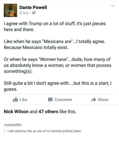 """Dude, Guess, and Jokes: Dante Powell  5 hrs  I agree with Trump on a lot of stuff, it's just pieces  here and there.  Like when he says """"Mexicans are""""..I totally agree.  Because Mexicans totally exist.  Or when he says """"Women have""""...dude, how many of  us absolutely know a woman, or women that posse:s  something(s)  Still quite a bit I don't agree with....but this is a start, I  guess.  Like  → Share  Comment  Nick Wilson and 47 others like this.  mooserattler:  I still stand by this as one of my favorite political jokes."""