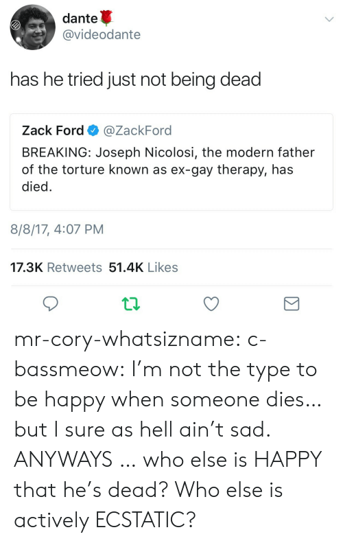 ecstatic: dante  @videodante  has he tried just not being dead  Zack Ford @ZackFord  BREAKING: Joseph Nicolosi, the modern father  of the torture known as ex-gay therapy, has  died  8/8/17, 4:07 PM  17.3K Retweets 51.4K Likes mr-cory-whatsizname:   c-bassmeow:    I'm not the type to be happy when someone dies… but I sure as hell ain't sad.   ANYWAYS … who else is HAPPY  that he's dead? Who else is actively ECSTATIC?