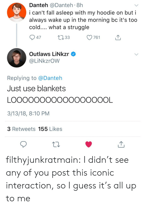 outlaws: Danteh @Danteh 8h  i can't fall asleep with my hoodie on but i  always wake up in the morning bc it's too  cold.... what a struggle  47  Outlaws LiNkzr  @LİNkzrOW  Replying to @Danteh  Just use blankets  3/13/18, 8:10 PM  3 Retweets 155 Likes filthyjunkratmain:  I didn't see any of you post this iconic interaction, so I guess it's all up to me