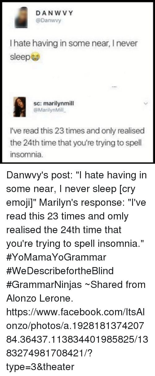 """Alonzo Lerone: DANW VY  @Danwvy  I hate having in some near, I never  sleep  sc: marilynmill  @MarilynMill  I've read this 23 times and only realised  the 24th time that you're trying to spell  nsomnia. Danwvy's post: """"I hate having in some near, I never sleep [cry emoji]"""" Marilyn's response: """"I've read this 23 times and omly realised the 24th time that you're trying to spell insomnia."""" #YoMamaYoGrammar #WeDescribefortheBlind #GrammarNinjas ~Shared from Alonzo Lerone. https://www.facebook.com/ItsAlonzo/photos/a.192818137420784.36437.113834401985825/1383274981708421/?type=3&theater"""
