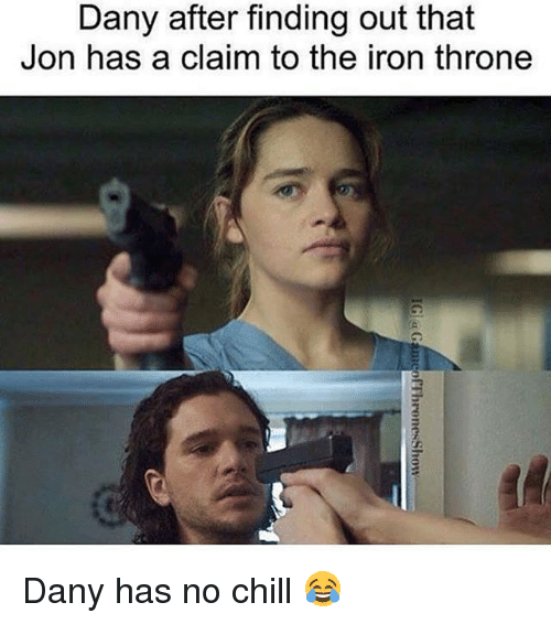 Chill, Memes, and No Chill: Dany after finding out that  Jon has a claim to the iron throne Dany has no chill 😂