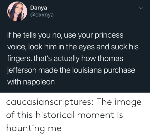 Historical: Danya  @dxxnya  if he tells you no, use your princess  voice, look him in the eyes and suck his  fingers. that's actually how thomas  jefferson made the louisiana purchase  with napoleon caucasianscriptures: The image of this historical moment is haunting me