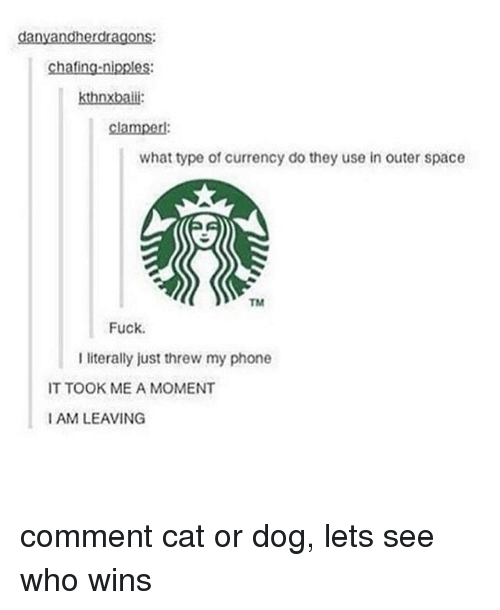 Memes, 🤖, and Currency: danyandherdragons:  chafing-nipples:  what type of currency do they use in outer space  Fuck.  I literally just threw my phone  IT TOOK ME A MOMENT  I AM LEAVING comment cat or dog, lets see who wins