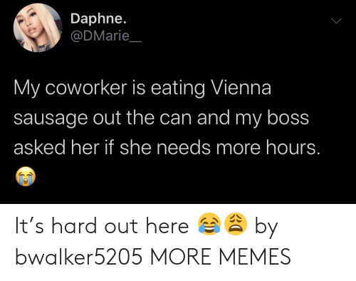 coworker: Daphne.  @DMarie  My coworker is eating Vienna  sausage out the can and my boss  asked her if she needs more hours. It's hard out here 😂😩 by bwalker5205 MORE MEMES