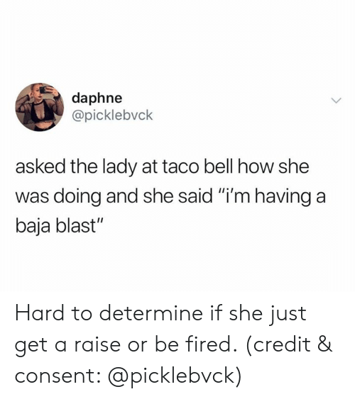 """daphne: daphne  @picklebvck  asked the lady at taco bell how she  was doing and she said """"i'm having a  baja blast"""" Hard to determine if she just get a raise or be fired. (credit & consent: @picklebvck)"""