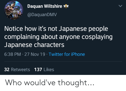 Daquan: Daquan Wiltshire  @DaquanDMV  Notice how it's not Japanese people  complaining about anyone cosplaying  Japanese characters  6:38 PM 27 Nov 19 Twitter for iPhone  32 Retweets 137 Likes Who would've thought...